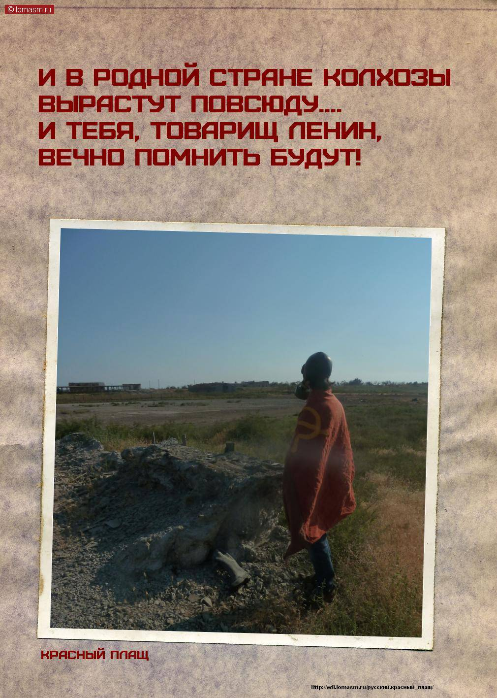 И в родной стране колхозы    Вырастут повсюду.    И тебя, товарищ Ленин,    Вечно помнить будут!      Красный плащ...