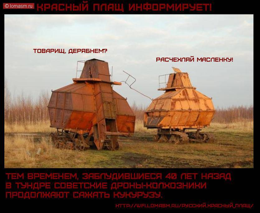 КРАСНЫЙ ПЛАЩ ИНФОРМИРУЕТ!    Тем временем, заблудившиеся 40 лет назад в тундре советские дроны-колхозники продолжают сажать кукурузу.    Товарищ, дерябнем? расчехляй масленку!